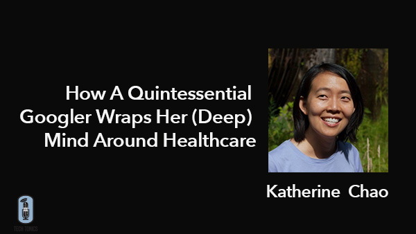 Tech Tonics: Katherine Chou – How A Quintessential Googler Wraps Her (Deep) Mind Around Healthcare