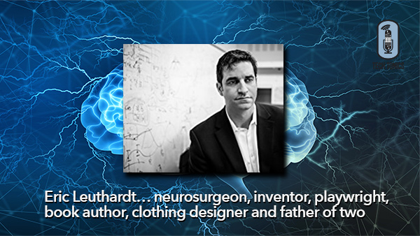 Tech Tonics: Eric Leuthardt… neurosurgeon, inventor, playwright, book author, clothing designer and father of two