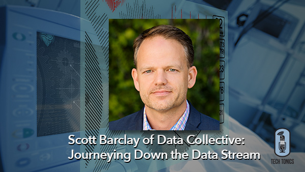 Tech Tonics: Scott Barclay of Data Collective, Journeying Down the Data Stream