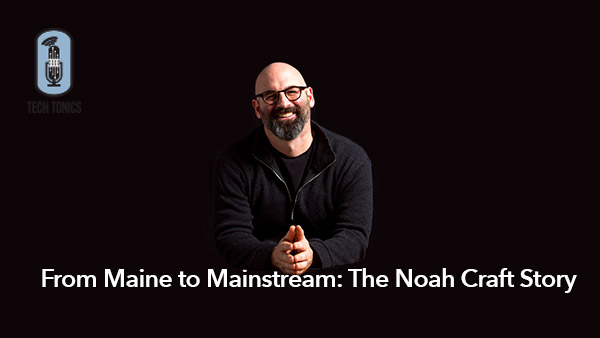 Tech Tonics: From Maine to Mainstream – The Noah Craft Story