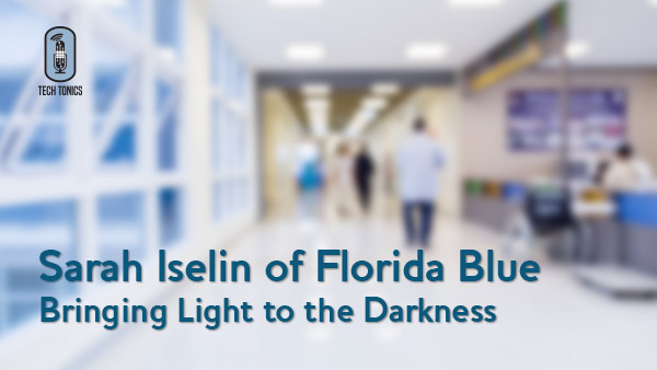 Tech Tonics:  Sarah Iselin of Florida Blue – Bringing Light to the Darkness