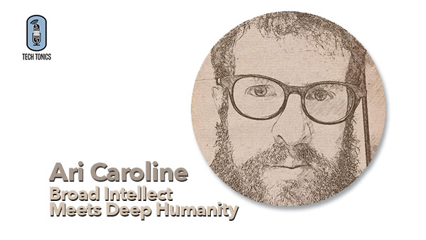 Tech Tonics: Ari Caroline: Broad Intellect Meets Deep Humanity